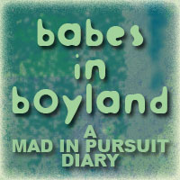 Babes In Boyland, a Mad In Pursuit Diary